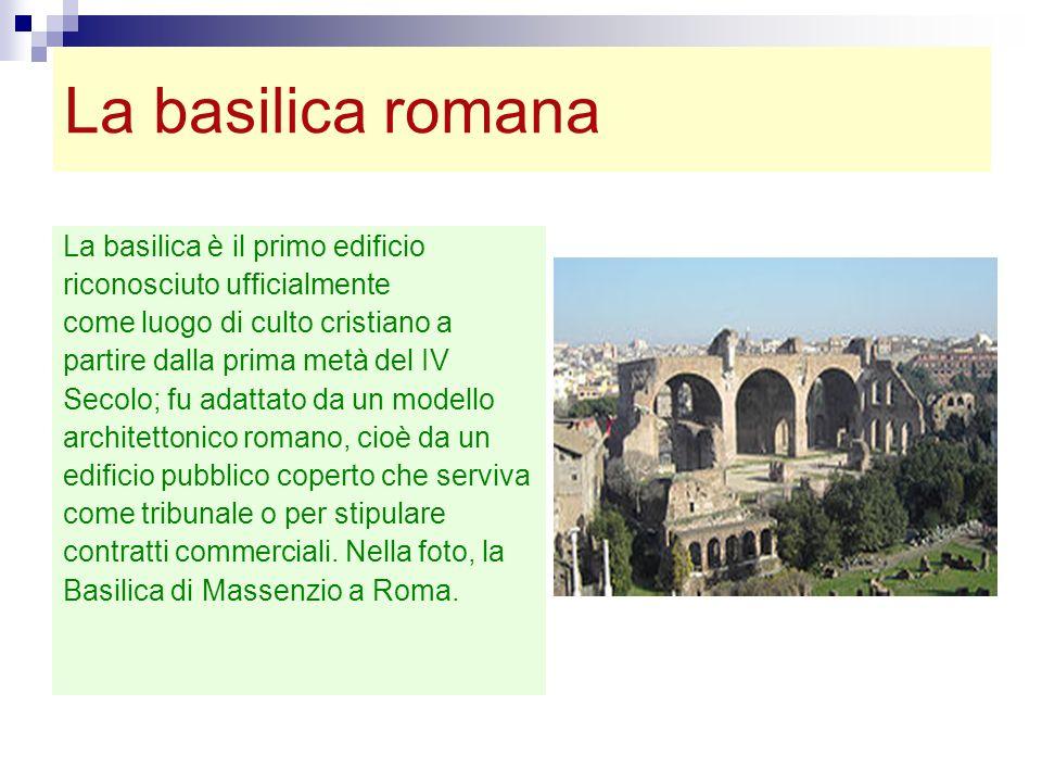La basilica romana La basilica è il primo edificio riconosciuto ufficialmente come luogo di culto cristiano a partire dalla prima metà del IV Secolo;