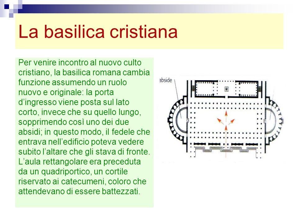 La basilica cristiana Per venire incontro al nuovo culto cristiano, la basilica romana cambia funzione assumendo un ruolo nuovo e originale: la porta
