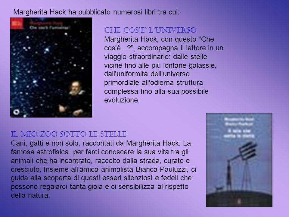Margherita Hack ha pubblicato numerosi libri tra cui: CHE COSE LUNIVERSO Margherita Hack, con questo Che cos è...? , accompagna il lettore in un viaggio straordinario: dalle stelle vicine fino alle più lontane galassie, dall uniformità dell universo primordiale all odierna struttura complessa fino alla sua possibile evoluzione.