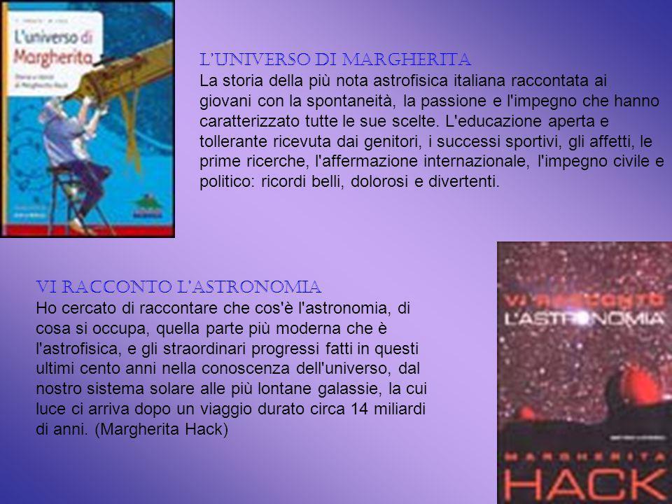 LUNIVERSO DI MARGHERITA La storia della più nota astrofisica italiana raccontata ai giovani con la spontaneità, la passione e l impegno che hanno caratterizzato tutte le sue scelte.