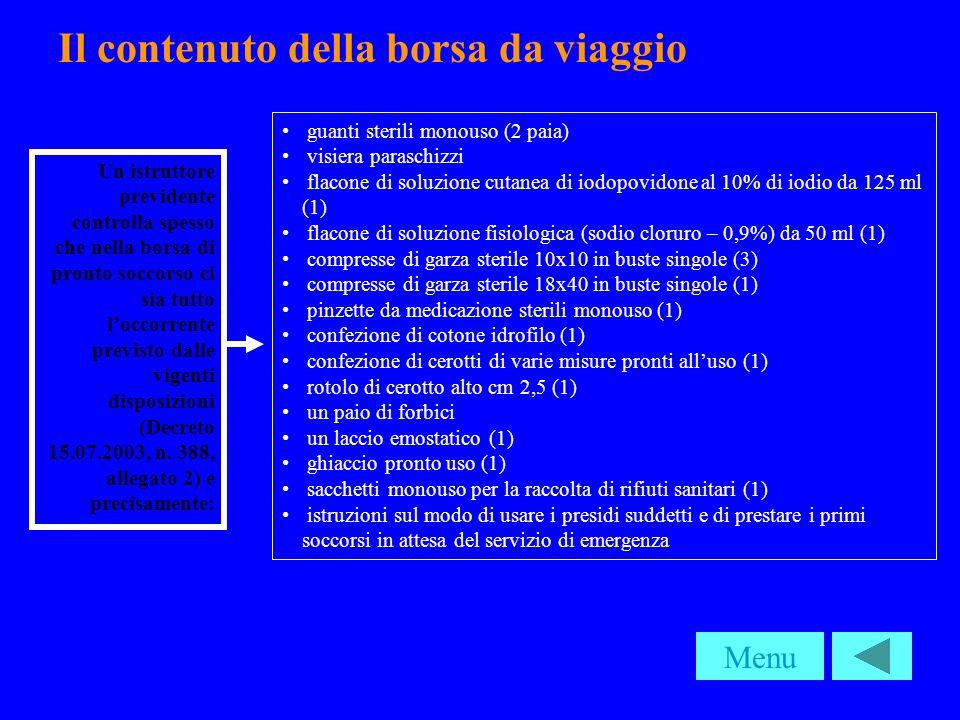 Il contenuto della borsa da viaggio guanti sterili monouso (2 paia) visiera paraschizzi flacone di soluzione cutanea di iodopovidone al 10% di iodio da 125 ml (1) flacone di soluzione fisiologica (sodio cloruro – 0,9%) da 50 ml (1) compresse di garza sterile 10x10 in buste singole (3) compresse di garza sterile 18x40 in buste singole (1) pinzette da medicazione sterili monouso (1) confezione di cotone idrofilo (1) confezione di cerotti di varie misure pronti alluso (1) rotolo di cerotto alto cm 2,5 (1) un paio di forbici un laccio emostatico (1) ghiaccio pronto uso (1) sacchetti monouso per la raccolta di rifiuti sanitari (1) istruzioni sul modo di usare i presidi suddetti e di prestare i primi soccorsi in attesa del servizio di emergenza Menu Un istruttore previdente controlla spesso che nella borsa di pronto soccorso ci sia tutto loccorrente previsto dalle vigenti disposizioni (Decreto 15.07.2003, n.