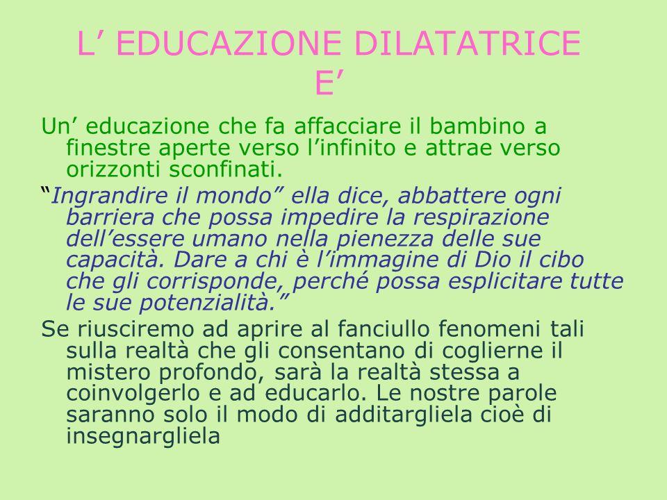 L EDUCAZIONE DILATATRICE E Un educazione che fa affacciare il bambino a finestre aperte verso linfinito e attrae verso orizzonti sconfinati. Ingrandir
