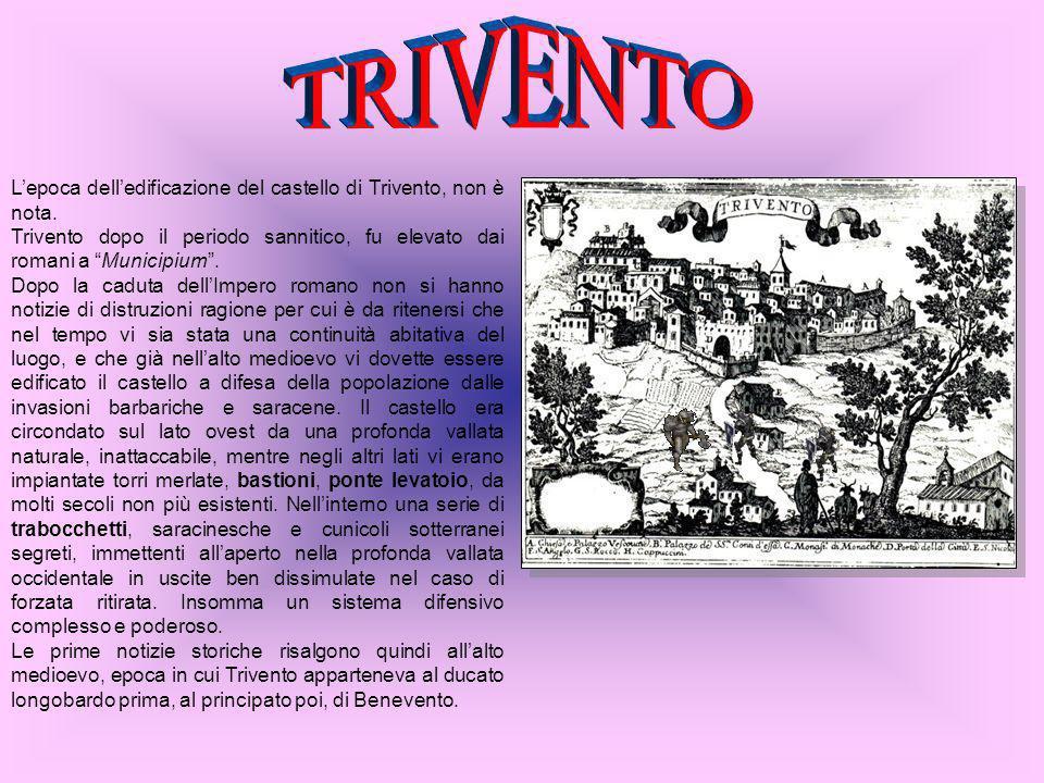 Lepoca delledificazione del castello di Trivento, non è nota. Trivento dopo il periodo sannitico, fu elevato dai romani a Municipium. Dopo la caduta d