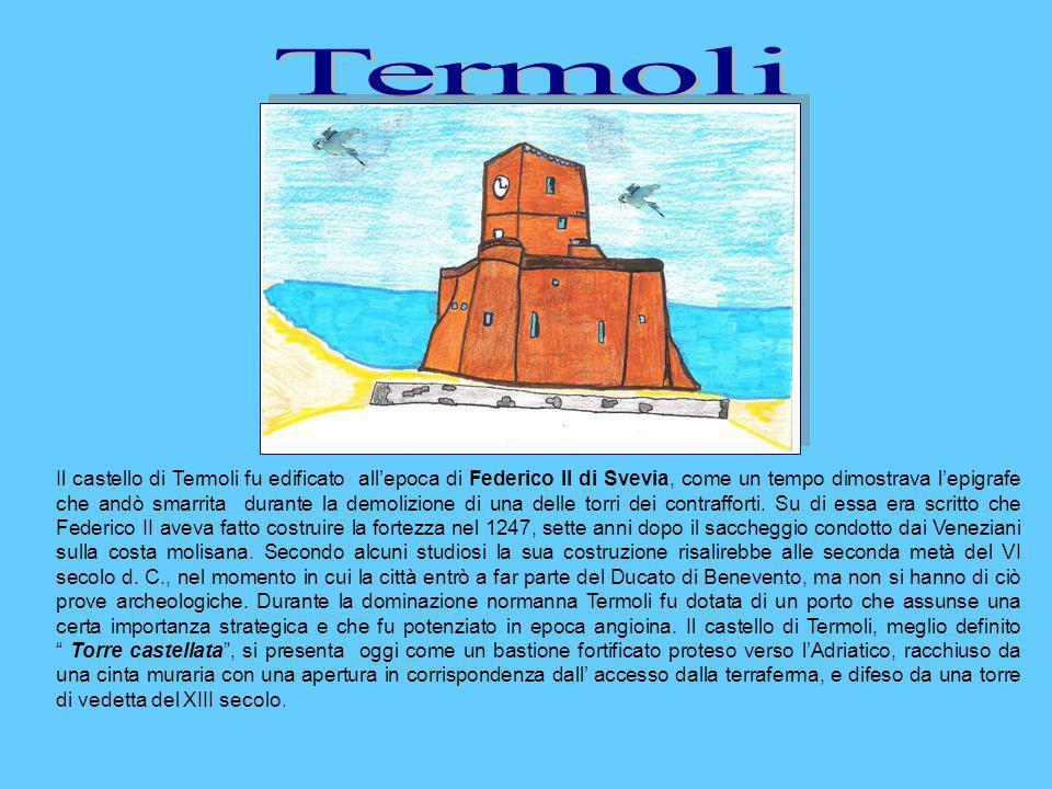 Il castello di Termoli fu edificato allepoca di Federico II di Svevia, come un tempo dimostrava lepigrafe che andò smarrita durante la demolizione di