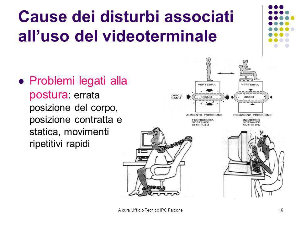 A cura Ufficio Tecnico IPC Falcone16 Cause dei disturbi associati alluso del videoterminale Problemi legati alla postura : errata posizione del corpo, posizione contratta e statica, movimenti ripetitivi rapidi