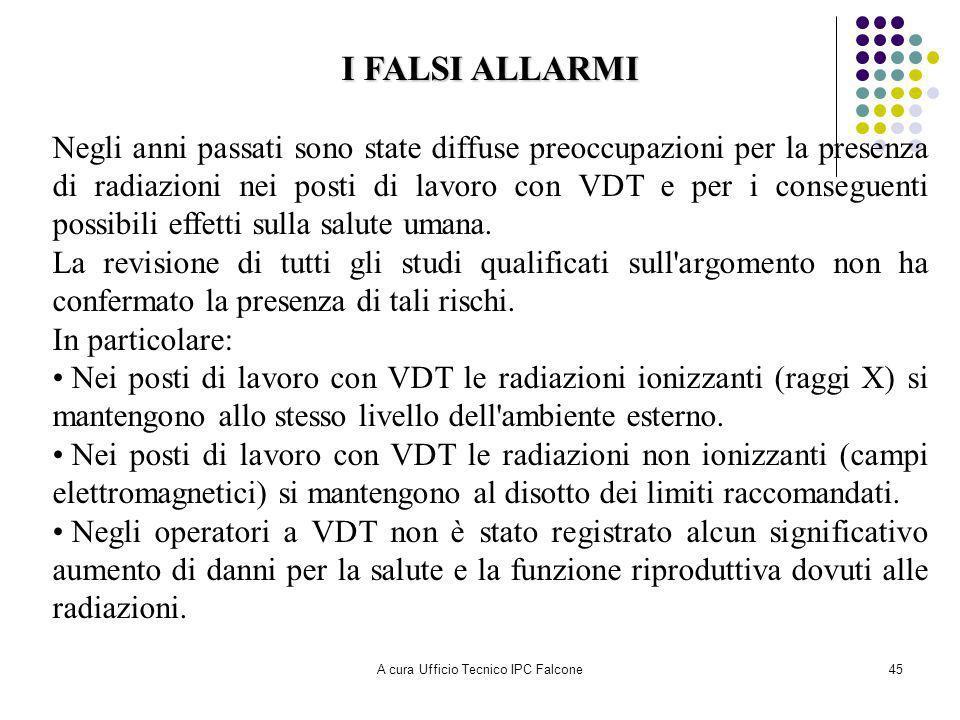 A cura Ufficio Tecnico IPC Falcone45 I FALSI ALLARMI Negli anni passati sono state diffuse preoccupazioni per la presenza di radiazioni nei posti di lavoro con VDT e per i conseguenti possibili effetti sulla salute umana.