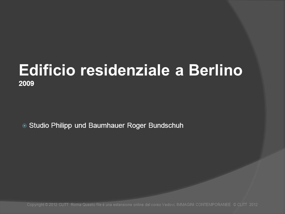 Edificio residenziale a Berlino 2009 Studio Philipp und Baumhauer Roger Bundschuh Copyright © 2012 CLITT Roma Questo file è una estensione online del corso Vedovi, IMMAGINI CONTEMPORANEE © CLITT 2012