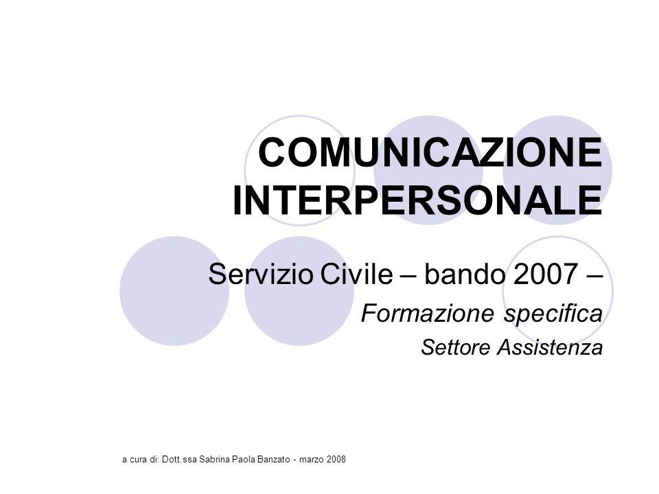 a cura di: Dott.ssa Sabrina Paola Banzato - marzo 2008 COMUNICAZIONE INTERPERSONALE Servizio Civile – bando 2007 – Formazione specifica Settore Assistenza