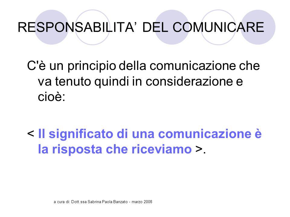 a cura di: Dott.ssa Sabrina Paola Banzato - marzo 2008 RESPONSABILITA DEL COMUNICARE C è un principio della comunicazione che va tenuto quindi in considerazione e cioè:.