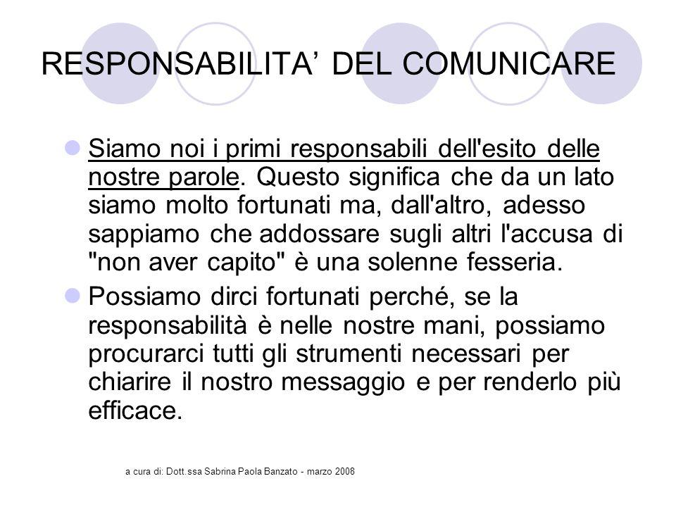 a cura di: Dott.ssa Sabrina Paola Banzato - marzo 2008 RESPONSABILITA DEL COMUNICARE Siamo noi i primi responsabili dell esito delle nostre parole.