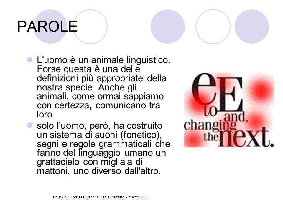 a cura di: Dott.ssa Sabrina Paola Banzato - marzo 2008 PAROLE L uomo è un animale linguistico.