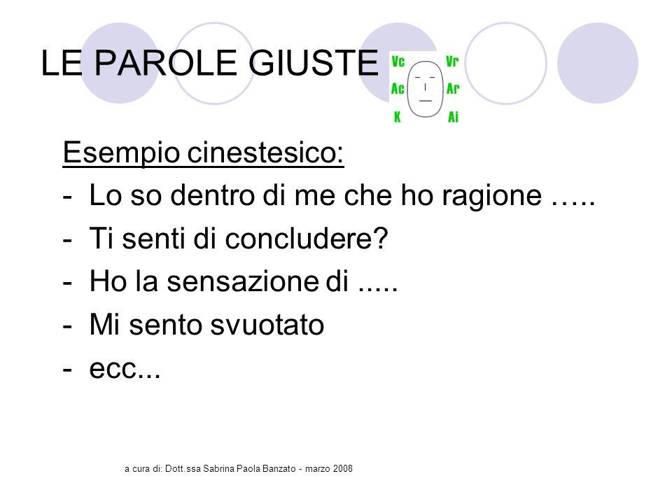 a cura di: Dott.ssa Sabrina Paola Banzato - marzo 2008 LE PAROLE GIUSTE Esempio cinestesico: - Lo so dentro di me che ho ragione …..