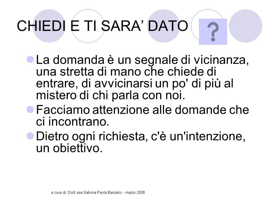 a cura di: Dott.ssa Sabrina Paola Banzato - marzo 2008 CHIEDI E TI SARA DATO La domanda è un segnale di vicinanza, una stretta di mano che chiede di entrare, di avvicinarsi un po di più al mistero di chi parla con noi.