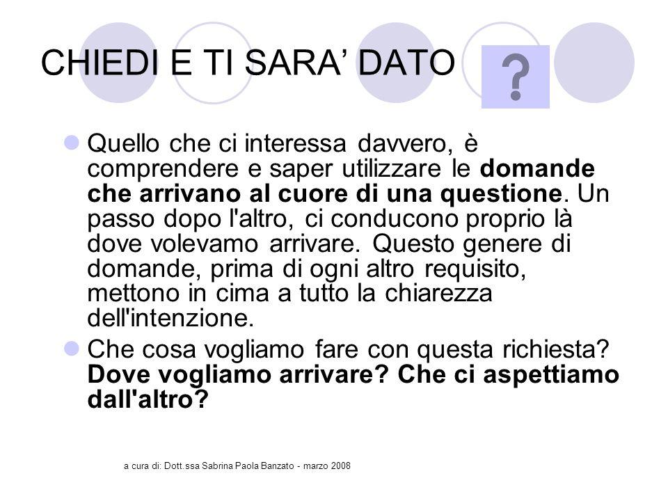 a cura di: Dott.ssa Sabrina Paola Banzato - marzo 2008 CHIEDI E TI SARA DATO Quello che ci interessa davvero, è comprendere e saper utilizzare le domande che arrivano al cuore di una questione.