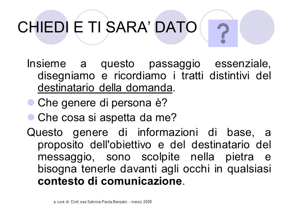 a cura di: Dott.ssa Sabrina Paola Banzato - marzo 2008 CHIEDI E TI SARA DATO Insieme a questo passaggio essenziale, disegniamo e ricordiamo i tratti distintivi del destinatario della domanda.