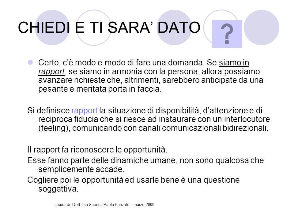 a cura di: Dott.ssa Sabrina Paola Banzato - marzo 2008 CHIEDI E TI SARA DATO Certo, c è modo e modo di fare una domanda.