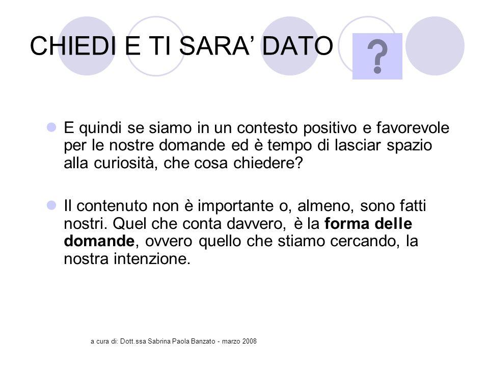 a cura di: Dott.ssa Sabrina Paola Banzato - marzo 2008 CHIEDI E TI SARA DATO E quindi se siamo in un contesto positivo e favorevole per le nostre domande ed è tempo di lasciar spazio alla curiosità, che cosa chiedere.