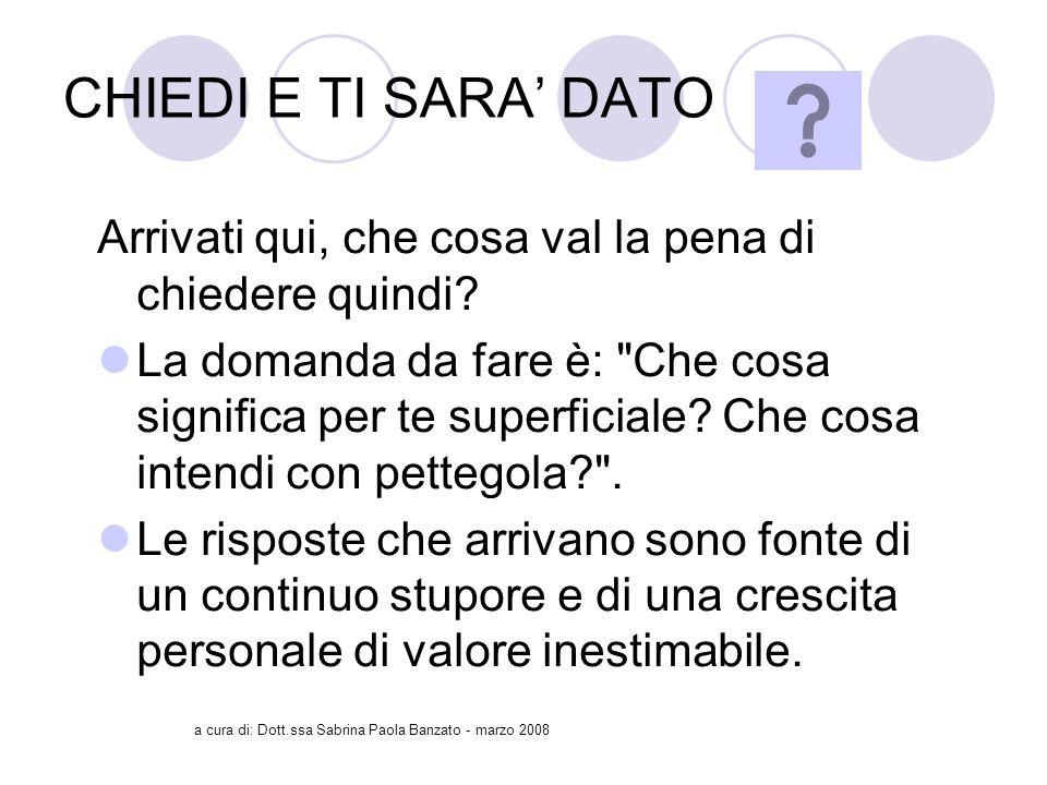 a cura di: Dott.ssa Sabrina Paola Banzato - marzo 2008 CHIEDI E TI SARA DATO Arrivati qui, che cosa val la pena di chiedere quindi.
