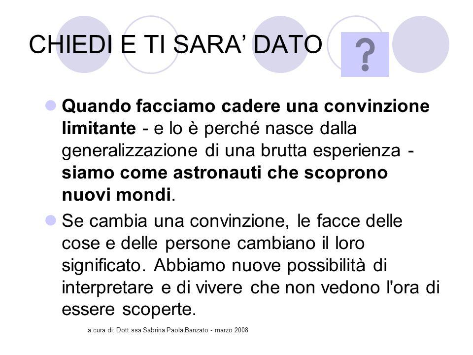 a cura di: Dott.ssa Sabrina Paola Banzato - marzo 2008 CHIEDI E TI SARA DATO Quando facciamo cadere una convinzione limitante - e lo è perché nasce dalla generalizzazione di una brutta esperienza - siamo come astronauti che scoprono nuovi mondi.
