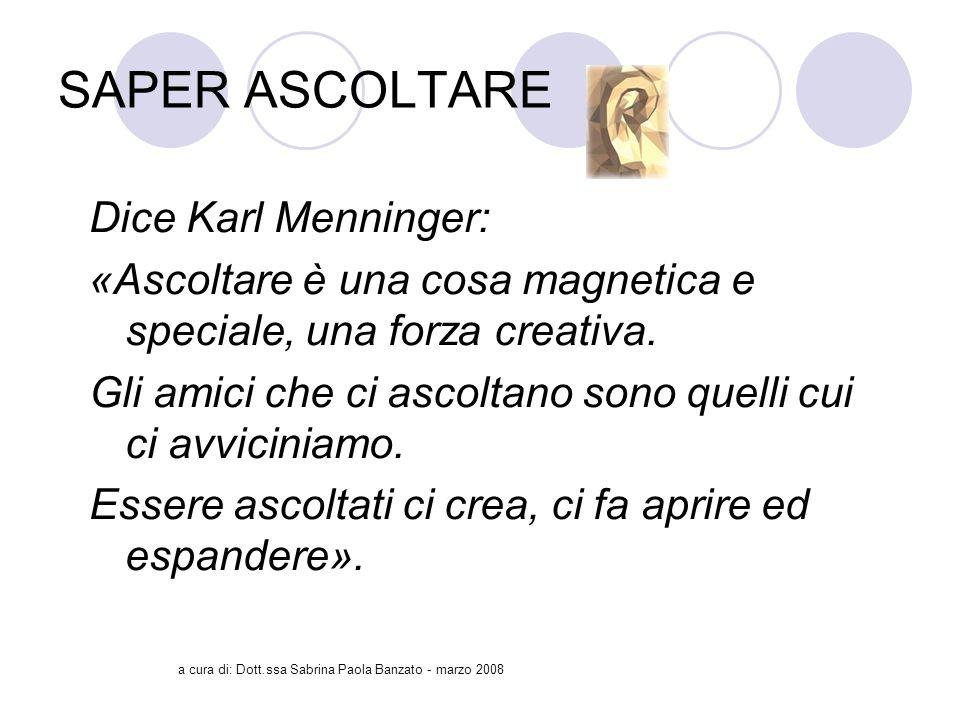 a cura di: Dott.ssa Sabrina Paola Banzato - marzo 2008 SAPER ASCOLTARE Dice Karl Menninger: «Ascoltare è una cosa magnetica e speciale, una forza creativa.