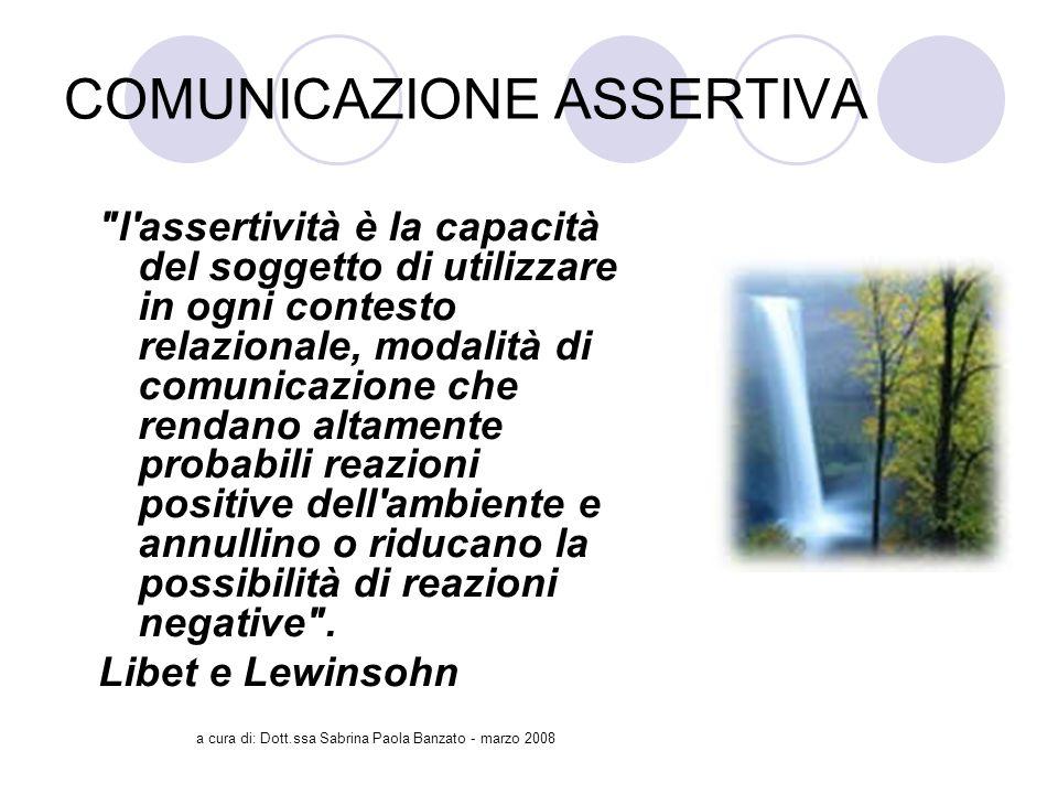 COMUNICAZIONE ASSERTIVA l assertività è la capacità del soggetto di utilizzare in ogni contesto relazionale, modalità di comunicazione che rendano altamente probabili reazioni positive dell ambiente e annullino o riducano la possibilità di reazioni negative .