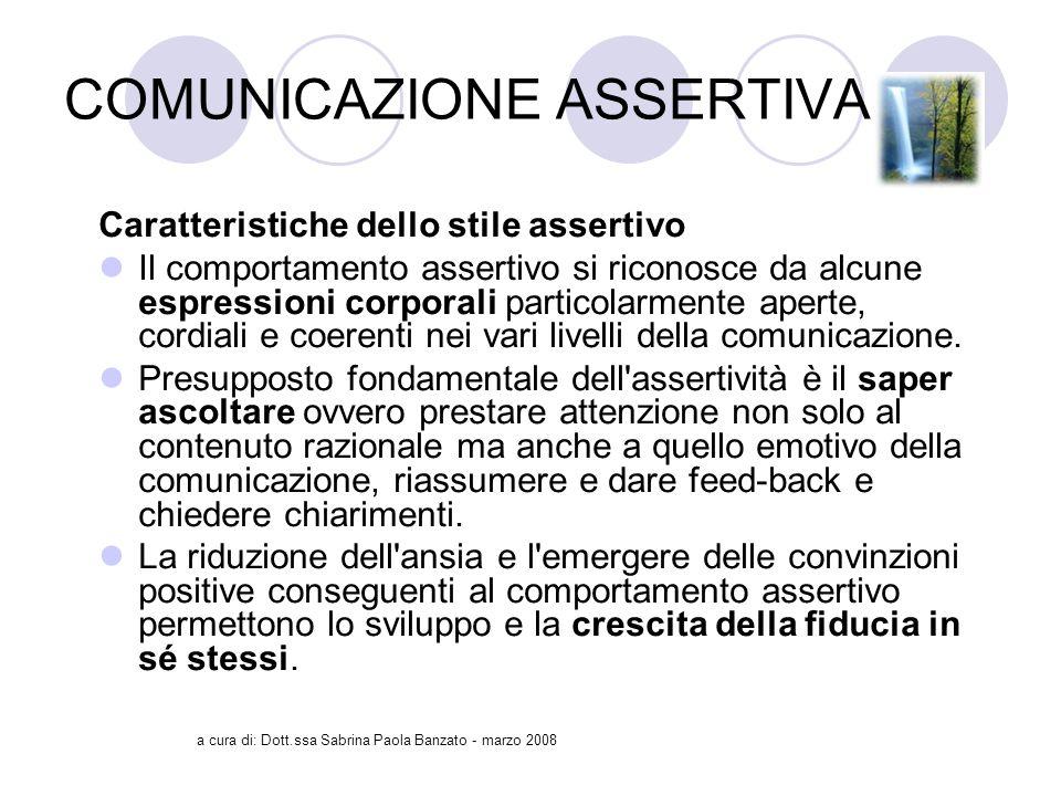a cura di: Dott.ssa Sabrina Paola Banzato - marzo 2008 COMUNICAZIONE ASSERTIVA Caratteristiche dello stile assertivo Il comportamento assertivo si riconosce da alcune espressioni corporali particolarmente aperte, cordiali e coerenti nei vari livelli della comunicazione.