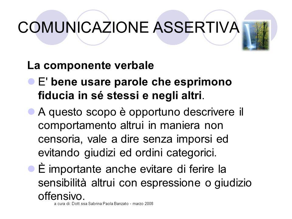 a cura di: Dott.ssa Sabrina Paola Banzato - marzo 2008 COMUNICAZIONE ASSERTIVA La componente verbale E bene usare parole che esprimono fiducia in sé stessi e negli altri.