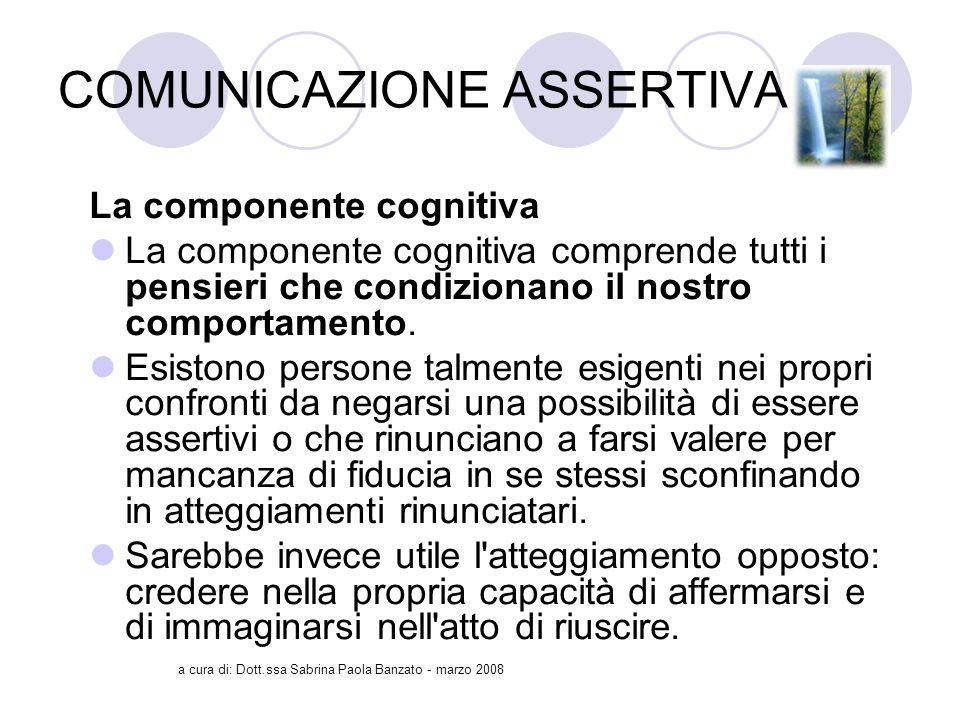 a cura di: Dott.ssa Sabrina Paola Banzato - marzo 2008 COMUNICAZIONE ASSERTIVA La componente cognitiva La componente cognitiva comprende tutti i pensieri che condizionano il nostro comportamento.