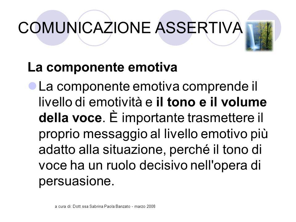 a cura di: Dott.ssa Sabrina Paola Banzato - marzo 2008 COMUNICAZIONE ASSERTIVA La componente emotiva La componente emotiva comprende il livello di emotività e il tono e il volume della voce.