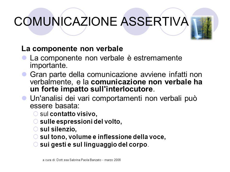 a cura di: Dott.ssa Sabrina Paola Banzato - marzo 2008 COMUNICAZIONE ASSERTIVA La componente non verbale La componente non verbale è estremamente importante.