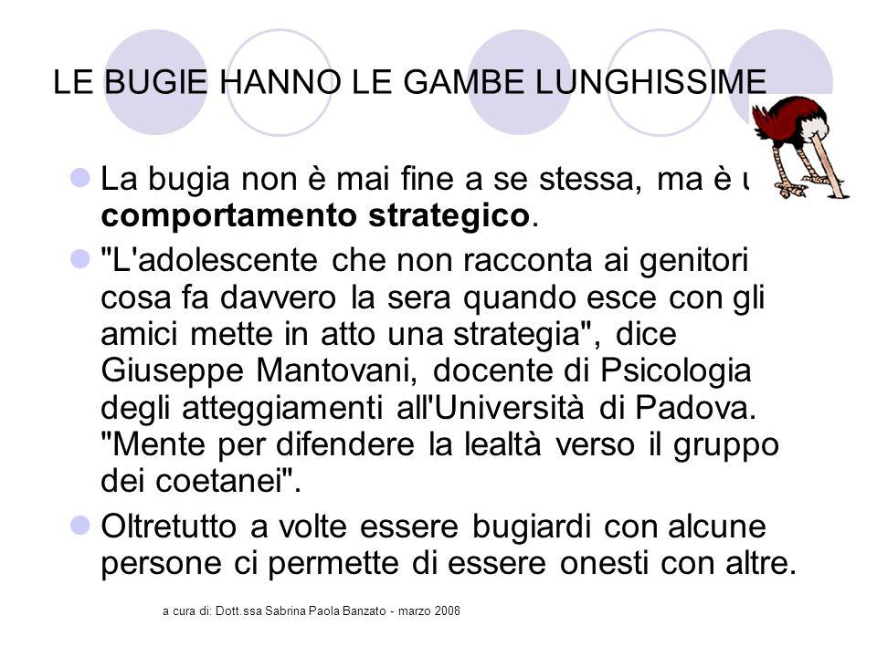 a cura di: Dott.ssa Sabrina Paola Banzato - marzo 2008 LE BUGIE HANNO LE GAMBE LUNGHISSIME La bugia non è mai fine a se stessa, ma è un comportamento strategico.