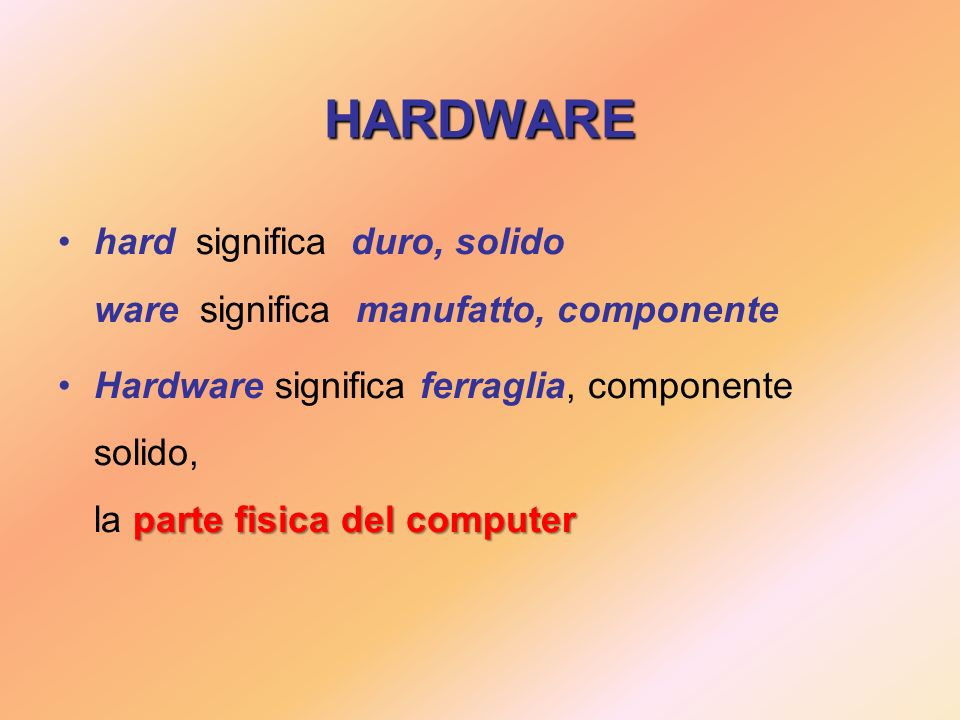 HARDWARE hard significa duro, solido ware significa manufatto, componente parte fisica del computerHardware significa ferraglia, componente solido, la parte fisica del computer