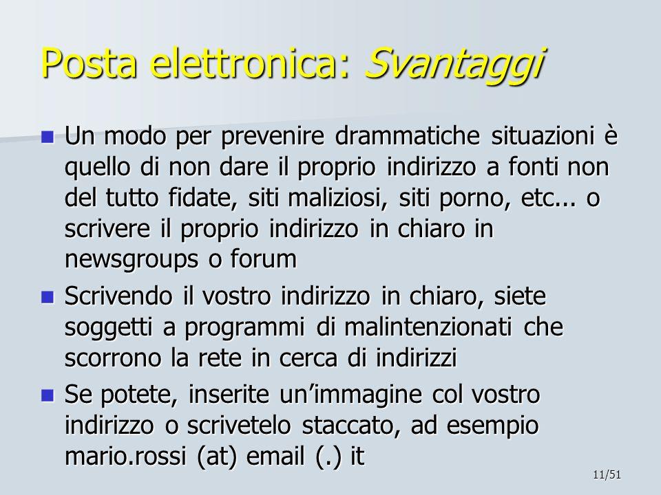 11/51 Posta elettronica: Svantaggi Un modo per prevenire drammatiche situazioni è quello di non dare il proprio indirizzo a fonti non del tutto fidate