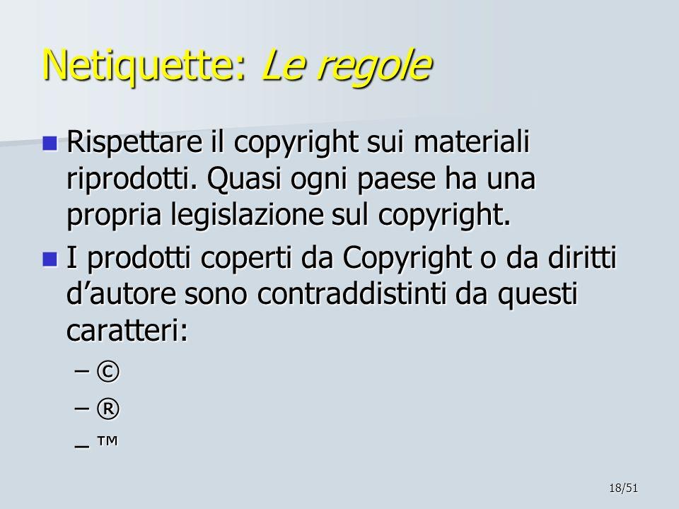 18/51 Netiquette: Le regole Rispettare il copyright sui materiali riprodotti. Quasi ogni paese ha una propria legislazione sul copyright. Rispettare i
