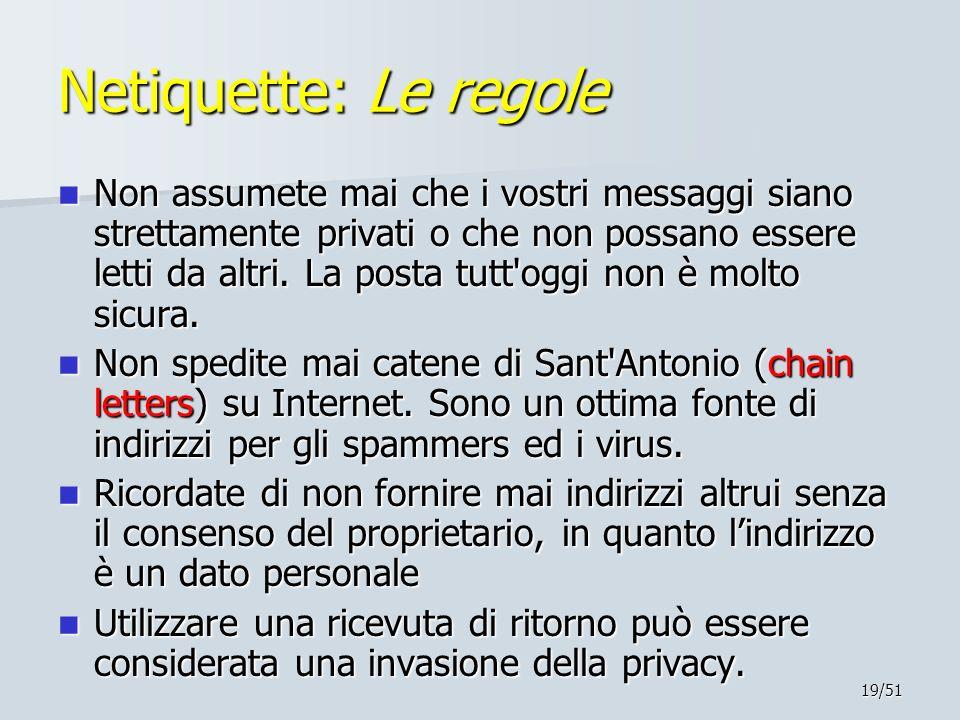 19/51 Netiquette: Le regole Non assumete mai che i vostri messaggi siano strettamente privati o che non possano essere letti da altri. La posta tutt'o