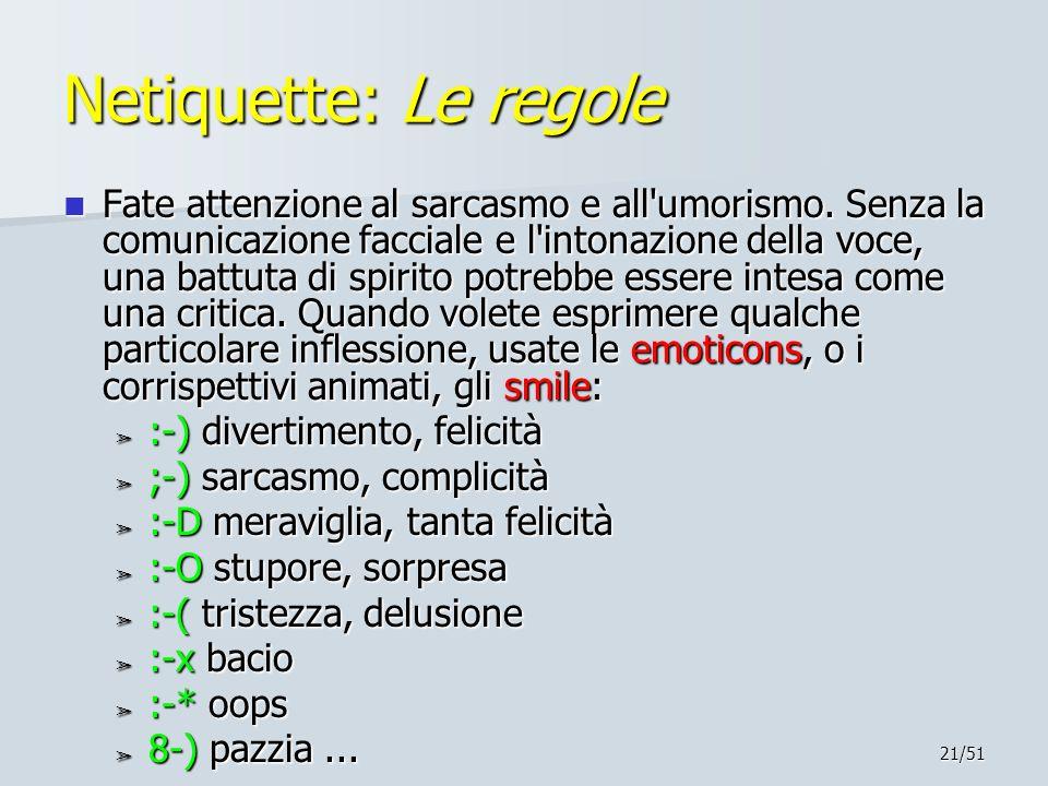 21/51 Netiquette: Le regole Fate attenzione al sarcasmo e all'umorismo. Senza la comunicazione facciale e l'intonazione della voce, una battuta di spi