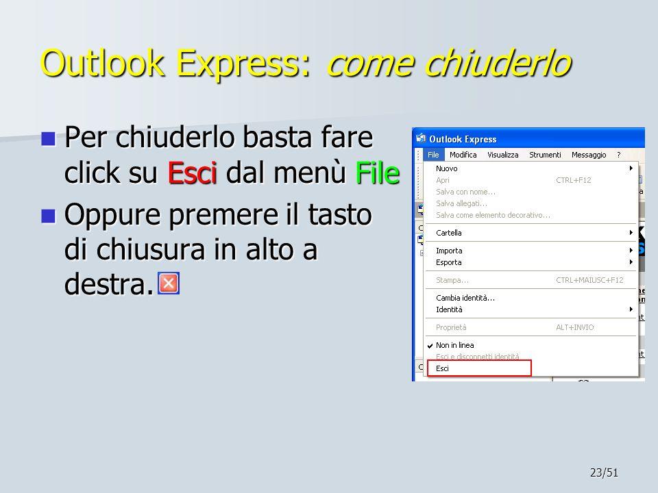 23/51 Outlook Express: come chiuderlo Per chiuderlo basta fare click su Esci dal menù File Per chiuderlo basta fare click su Esci dal menù File Oppure