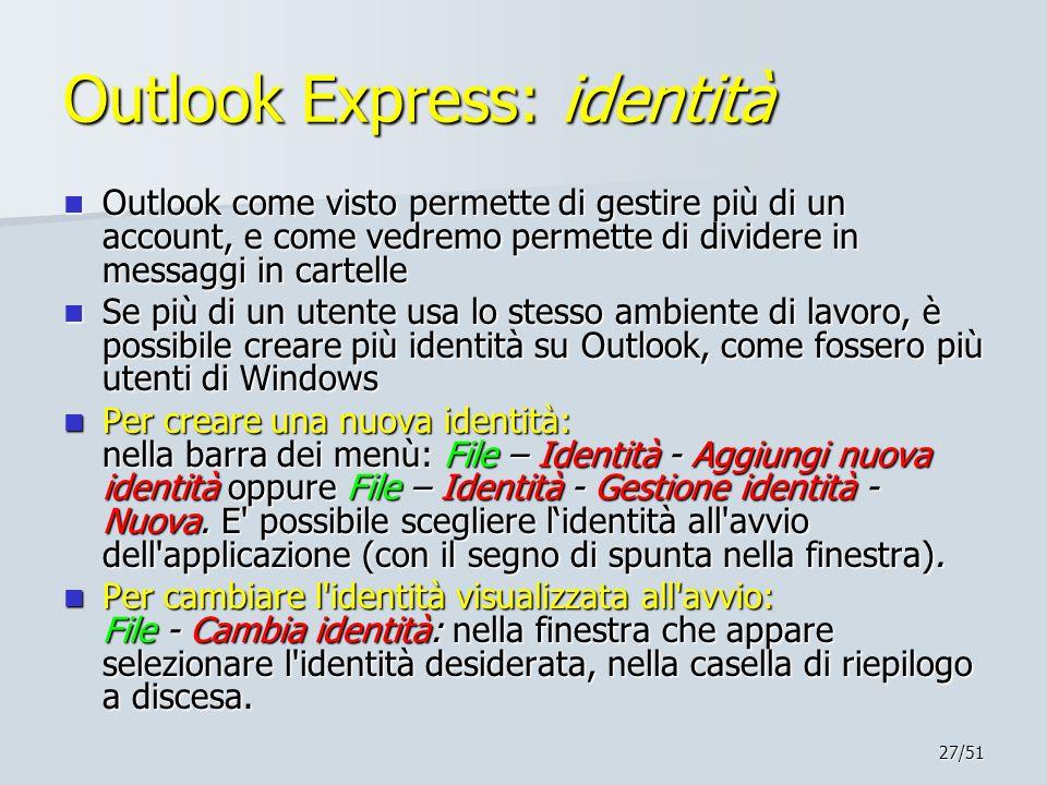 27/51 Outlook Express: identità Outlook come visto permette di gestire più di un account, e come vedremo permette di dividere in messaggi in cartelle