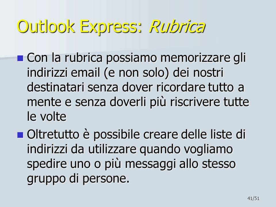 41/51 Outlook Express: Rubrica Con la rubrica possiamo memorizzare gli indirizzi email (e non solo) dei nostri destinatari senza dover ricordare tutto