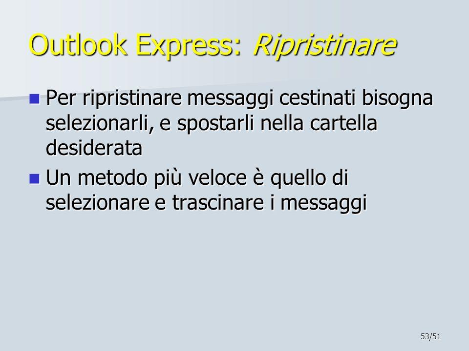 53/51 Outlook Express: Ripristinare Per ripristinare messaggi cestinati bisogna selezionarli, e spostarli nella cartella desiderata Per ripristinare m