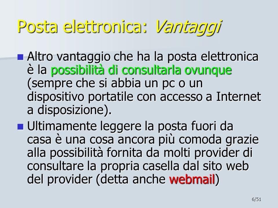 6/51 Posta elettronica: Vantaggi Altro vantaggio che ha la posta elettronica è la possibilità di consultarla ovunque (sempre che si abbia un pc o un d