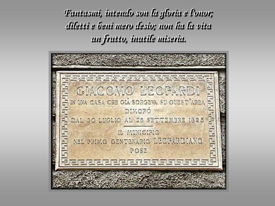Fantasmi, intendo son la gloria e l onor; diletti e beni mero desio; non ha la vita un frutto, inutile miseria.