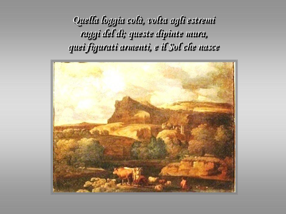 Quella loggia colà, volta agli estremi raggi del dì; queste dipinte mura, quei figurati armenti, e il Sol che nasce Quella loggia colà, volta agli estremi raggi del dì; queste dipinte mura, quei figurati armenti, e il Sol che nasce