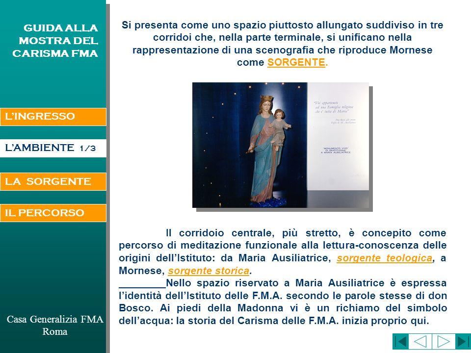 LAMBIENTE Casa Generalizia FMA Roma GUIDA ALLA MOSTRA DEL CARISMA FMA IL CARISMA SI É REALIZZATO E SI REALIZZA NELLA STORIA IN TRE DIMENSIONI FONDAMENTALI (che nella mostra si possono individuare trasversalmente durante il percorso): 1 - DIMENSIONE MARIANA 2 - DIMENSIONE COMUNITARIA 3 - DIMENSIONE DELL EDUCAZIONE DELLA GIOVANE DONNA La storia delle Figlie di M.