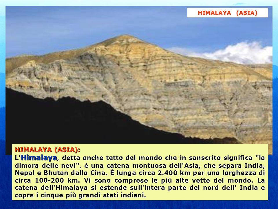 HIMALAYA (ASIA): L Himalaya, detta anche tetto del mondo che in sanscrito significa la dimora delle nevi , è una catena montuosa dell Asia, che separa India, Nepal e Bhutan dalla Cina.