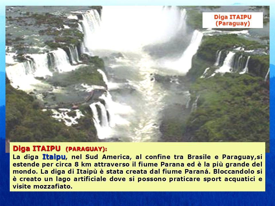 Diga ITAIPU (PARAGUAY): La diga Itaipu, nel Sud America, al confine tra Brasile e Paraguay,si estende per circa 8 km attraverso il fiume Parana ed è la più grande del mondo.