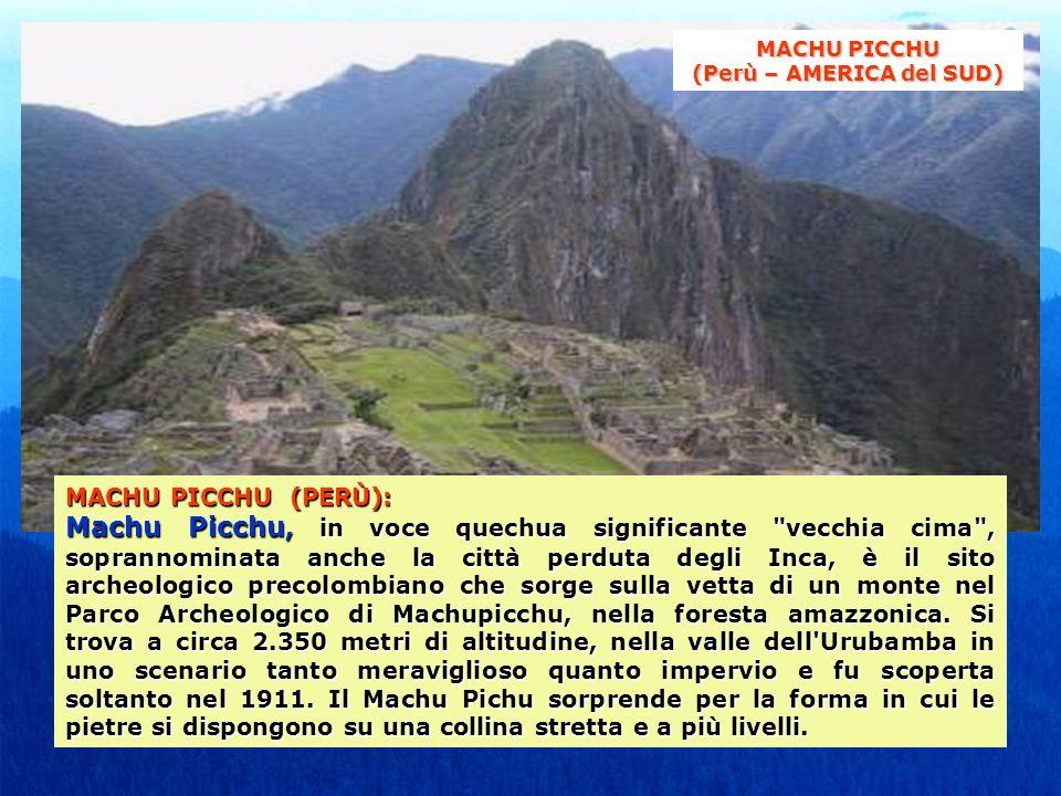 MACHU PICCHU (PERÙ): Machu Picchu, in voce quechua significante vecchia cima , soprannominata anche la città perduta degli Inca, è il sito archeologico precolombiano che sorge sulla vetta di un monte nel Parco Archeologico di Machupicchu, nella foresta amazzonica.