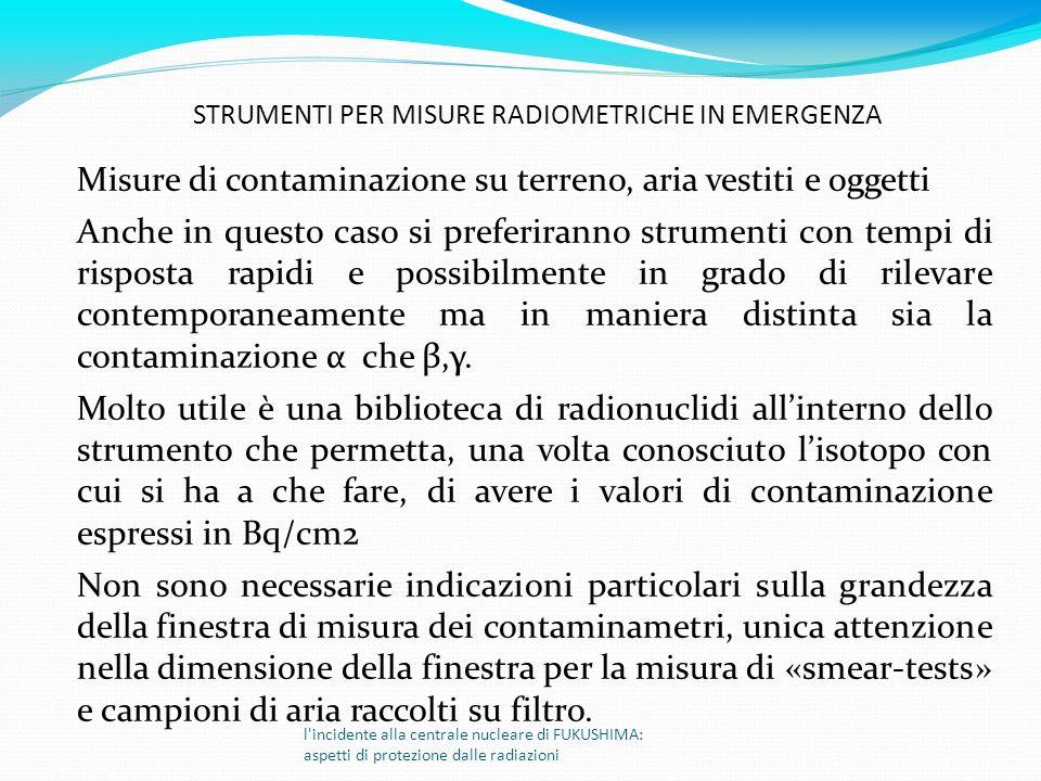 Misure di contaminazione su terreno, aria vestiti e oggetti Anche in questo caso si preferiranno strumenti con tempi di risposta rapidi e possibilment