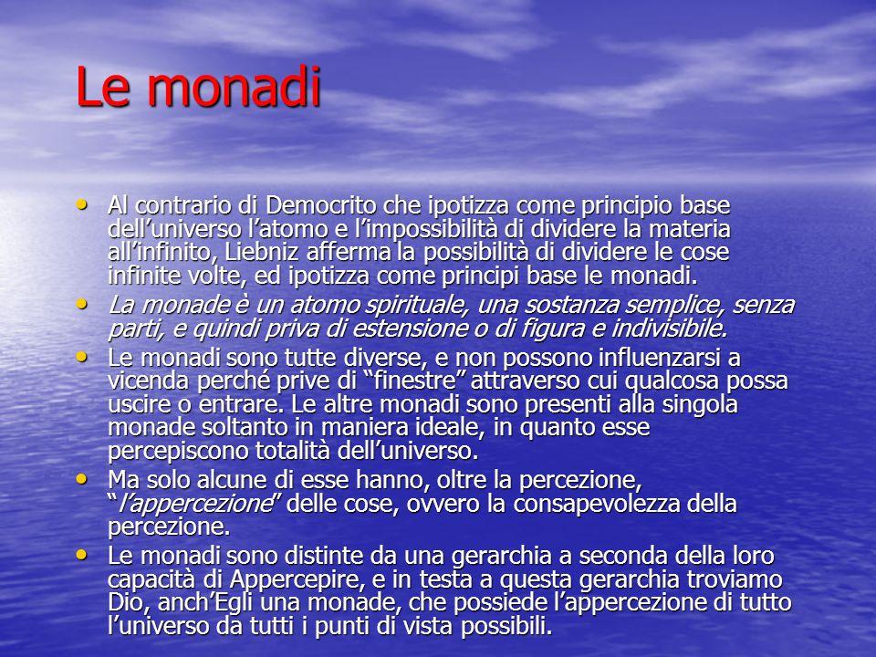 Le monadi Al contrario di Democrito che ipotizza come principio base delluniverso latomo e limpossibilità di dividere la materia allinfinito, Liebniz