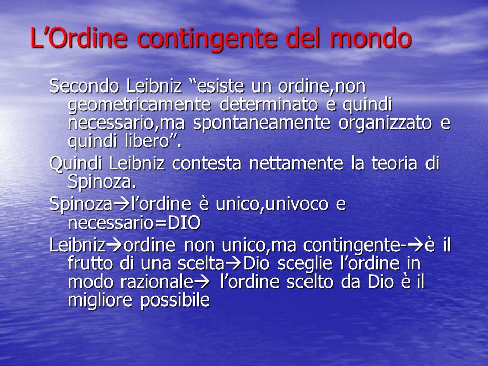 LOrdine contingente del mondo Secondo Leibniz esiste un ordine,non geometricamente determinato e quindi necessario,ma spontaneamente organizzato e qui